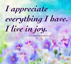 I appreciate everything I have. I live in joy.