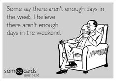 Some say there aren't enough days in the week. I believe there aren't enough days in the weekend.