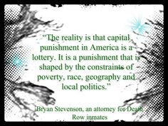 """""""The reality is that capital punishment is a lottery. It is a punishment that is shaped by the constraints of poverty, race, geography and local politics."""" - Bryan Stevenson."""