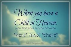 "When you have a Child in Heaven, you live in limbo between ""here"" and ""there."""