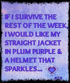 If I survive the rest of the week, I would like my straight jacked in plum purple & a helmet that sparkles...please!