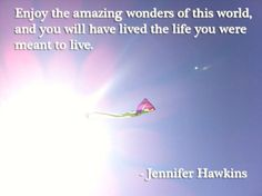 Enjoy the amazing wonders of this world, and you will have lived the life you were meant to live. - Jennifer Hawkins