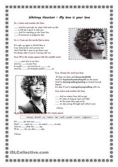 Song worksheet dedicated to the memory of Whitney Houston. This listening worksheet consists of six exercises. Students have to listen and number the lines, cross out the extra words, fill in the empty spaces with the suitable word and choose the word they hear. - ESL worksheets