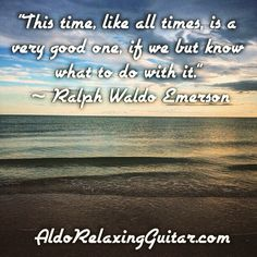 """This time, like all times, is a very good one, if we but know what to do with it.""  ~Ralph Waldo Emerson  Expand Your Mind With Positive Relaxing Instrumental Guitar Music.  Listen Online For Free And Download 7 Free Five Star Relaxing Instrumental Guitar Songs Now!  http://www.AldoRelaxingGuitar.com  #relax #relaxingmusic #guitar #aldorelaxingguitar #luxury #musician #guitarist"