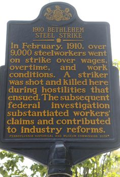 1910 Bethlehem Steel Strike. Text: In February, 1910, over 9,000 steelworkers went on strike over wages, overtime, and work conditions. A striker was shot and killed here during hostilities that ensued. The subsequent federal investigation substantiated workers' claims and contributed to industry reforms.