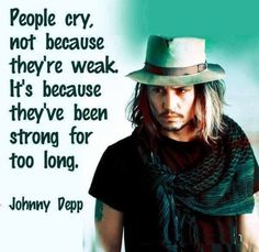 Sometimes it Feels So Good to let the Tears Flow & Accept i Can't Always be the Strong Chic I'm Supposed to Be. I'll Remember Johnny Depp Quote Next time.