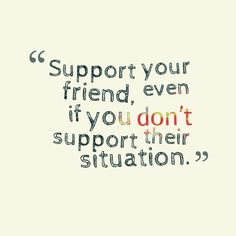 That is what being friends means.. always being there and supporting each other no matter what!