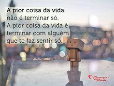 Sugerido por @Maria Brasil: A pior coisa da vida não é terminar só, é terminar com alguém que te faz sentir só! #vida #sozinho #amor #desapego