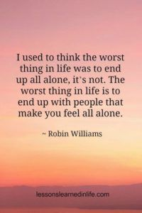 """Rest in Peace, Robin Williams. """"I used to think the worst thing in life was to end up all alone. the worst thing in life is to end up with people that make you feel all alone."""" Robin Williams Lessons Learned in Life Now Quotes, Life Quotes Love, Great Quotes, Quotes To Live By, Motivational Quotes, Funny Quotes, Inspirational Quotes, Attitude Quotes, Super Quotes"""