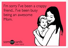 I'm sorry I've been a crappy friend... I've been busy being an awesome Mom.