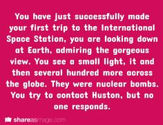 You have just successfully made your first trip to the International Space Station. You're looking down at Earth, admiring the gorgeous view. You see a small light, and then several hundred more across the globe. They were nuclear bombs. You try to contact Houston, but no one responds.