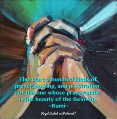 There are a hundred kinds of prayer, bowing, and prostration. For the one whose prayer-niche is the beauty of the Beloved. - Rumi