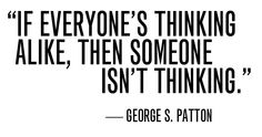 If everyone's thinking alike, then someone isn't thinking. - George S. Patton