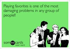 Playing favorites is one of the most damaging problems in any group of people!!