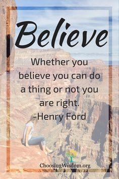 Believe. - Choosing Wisdom Whether you Believe you can do a thing or not you are right - Henry Ford
