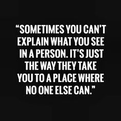 Sometime you can't explain what you see in a person. It's just the way they take you to a place where no one else can