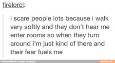 I get this ALL THE TIME. Like seriously? I wasn't even trying to be quiet, how do you not notice me?