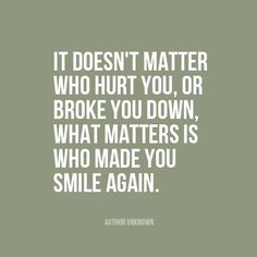 """It doesn't matter who hurt you, or broke you down, what matters is who made you smile again."" 