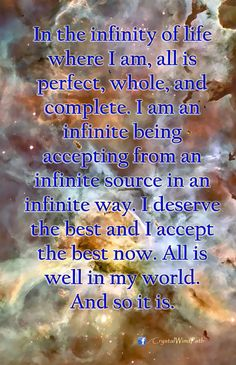 In the infinity of life where I am, all is perfect, whole, and complete. I am an infinite being accepting from an infinite source in an infinite way. I deserve the best and I accept the best NOW! All is well in my world. And so it is.   .☆*´¨`☽    ¸.★*´☽ (  ☆* ㄥ◯√モ´  *´ `★.¸¸¸. •°´ https://www.facebook.com/photo.php?fbid=550964521610474=a.194832287223701.45412.136502949723302=1