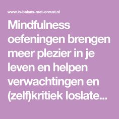 Mindfulness oefeningen brengen meer plezier in je leven en helpen verwachtingen en (zelf)kritiek loslaten. Ze zijn op vrijwel ieder moment te doen.