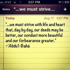 """""""... we must strive with life and heart that, day by day, our deeds may be better, our conduct more beautiful and our forbearance greater."""" - Abdu'l-Baha"""