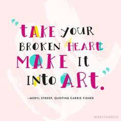 """Take your broken heart make it into art."" - Meryl Streep quoting Carrie Fisher"