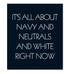 IT'S ALL ABOUT NAVY AND NEUTRALS AND WHITE RIGHT NOW  This is what Tory Burch says!   You are so on the cusp of style