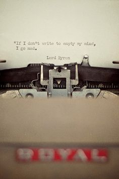 """If I don't write to empty my mind, I go mad."" Lord Byron."