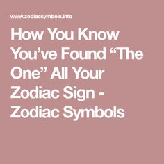 "How You Know You've Found ""The One"" All Your Zodiac Sign - Zodiac Symbols"