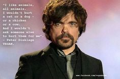 "Paul Dinklage (vegan)~ ""I like animals, all animals. I wouldn't hurt a dog or a cat- or a chicken or a cow. And I wouldn't ask someone else to hurt them for me."""