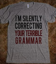 All the time! Grammar Police