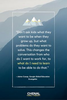"""Don't ask kids what they want to be when they grow up, but what problems do they want to solve. This changes the conversation from who do I want to work for, to what do I need to learn  to be able to do that."" Jaime Casap, Google Global Education Evangelist #education #goals #QOTD"