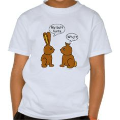 My Butt Hurts! - What? Shirt My Butt Hurts! - What? Two chocolate bunnies with each a bite taken off them. One says his butt hurts, the other can't hear him because his ears are chewed off. Funny saying for bunny rabbit lovers, and the Easter holidays.