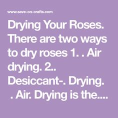 Drying Your Roses. There are two ways to dry roses 1. . Air drying. 2.. Desiccant-. Drying.  . Air. Drying is the. most common method of preserving...