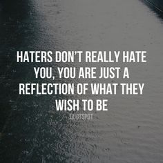 Haters don't really hate you you are just the reflection of what they wish to be.