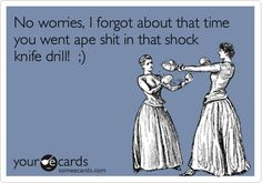 No worries, I forgot about that time you went ape shit in that shock knife drill! ;).