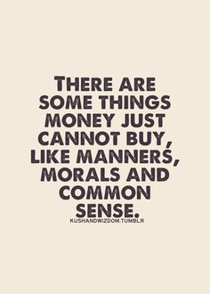 There are some things that money just cannot buy, like manners, morals and common sense.