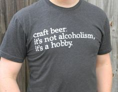 "craft beer t-shirt- ""it's not alcoholism, it's a hobby."" Omg they made daniel a t-shirt!"