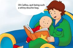 Omg I laughed so loudly at this!! I think this every time we watch Caillou!!