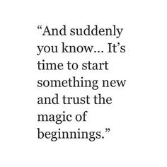 """And suddenly you know... It's time to start something new and trust the magic of beginnings."""