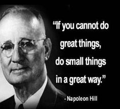 If you cannot do great things, do small things in a great way.  - N. Hill