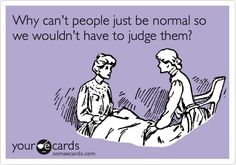 Why can't people just be normal so we wouldn't have to judge them? Someecard some e card e-card