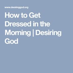 How to Get Dressed in the Morning | Desiring God