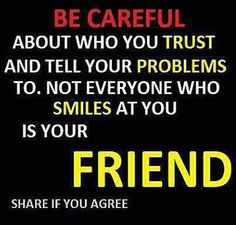 Be Careful About Who You Trust And Tell Your Problems To.Not Everyone Who Smiles At You Is Your Friend