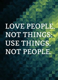 Love People, Not Things. So simple. So true. So sad r those that think other wise