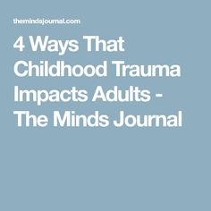 4 Ways That Childhood Trauma Impacts Adults - The Minds Journal