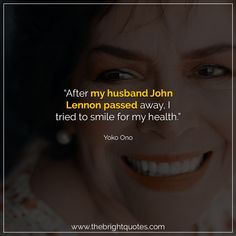"""""""After my husband John Lennon passed away, I tried to smile for my health."""" #smile #instagram #pinterest #quotes #quotesforher #smiling #goodmood #mood #insta #inspiration #keepsmiling #quotesoftheday #quoteoftheday #qotd #thebrightquotes #funny #boyfriend #girlfriend #captions"""