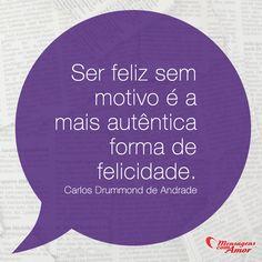 Ser feliz sem motivo é a mais autêntica forma de felicidade! #feliz #felicidade #drummond
