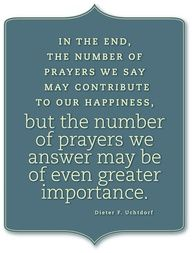 """"""" In The End, The Number Of Prayers We Say May Contribute To Our Happiness But The Number Of Prayers We Answer May Be Of Even Greater Importance """""""