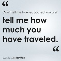 """""""Don't tell me how educated you are, tell me how much you have traveled.""""    #Travel #TravelQuotes"""